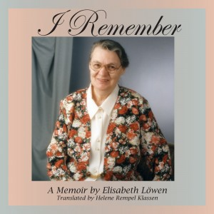 I Remember - A Memoir by Elisabeth Löwen - Translated by Helene Rempel Klassen